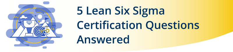 5 Lean Six Sigma Certification Questions Answered