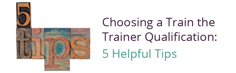 Choosing a Train the Trainer Qualification: 5 Helpful Tips