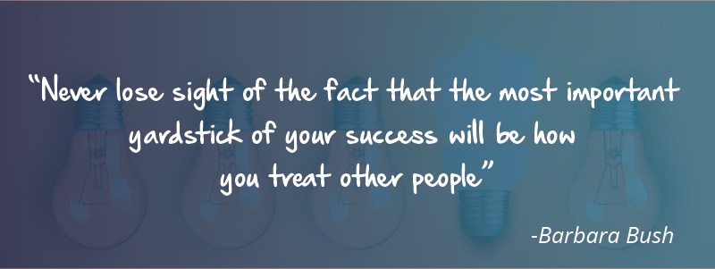 Never lose sight of the fact that the most important yardstick of your success will be how you treat other people