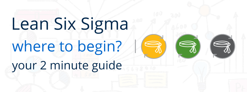 Where to Begin? Your 2-minute Guide to getting started with Lean Six Sigma