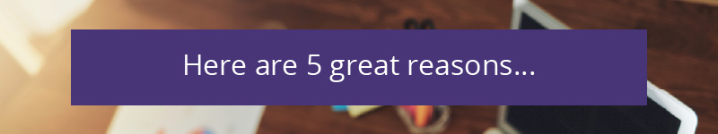 Here are 5 Great Reasons